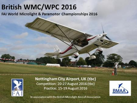 British WMC/WPC 2016 FAI World Microlight & Paramotor Championships 2016 Nottingham City Airport, UK (tbc) Competition: 20-27 August 2016 (tbc) Practice: