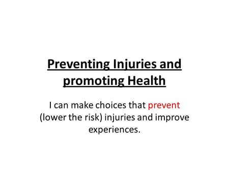 Preventing Injuries and promoting Health I can make choices that prevent (lower the risk) injuries and improve experiences.