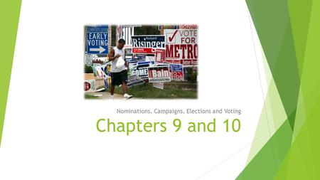 Chapters 9 and 10 Nominations, Campaigns, Elections and Voting.