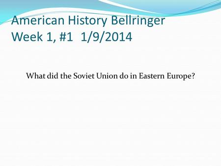 American History Bellringer Week 1, #1 1/9/2014 What did the Soviet Union do in Eastern Europe?