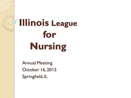 Illinois League for Nursing Annual Meeting October 16, 2015 Springfield, IL.