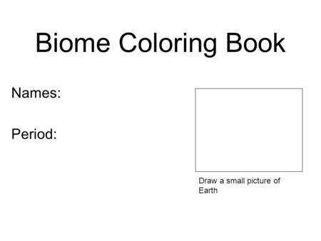 Biome Coloring Book Names: Period: Draw a small picture of Earth.