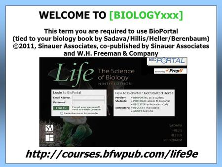 This term you are required to use BioPortal (tied to your biology book by Sadava/Hillis/Heller/Berenbaum) ©2011, Sinauer Associates, co-published by Sinauer.
