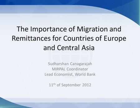 The Importance of Migration and Remittances for Countries of Europe and Central Asia Sudharshan Canagarajah MIRPAL Coordinator Lead Economist, World Bank.