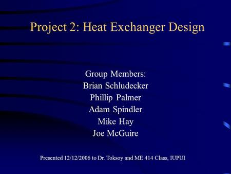 Project 2: Heat Exchanger Design Group Members: Brian Schludecker Phillip Palmer Adam Spindler Mike Hay Joe McGuire Presented 12/12/2006 to Dr. Toksoy.