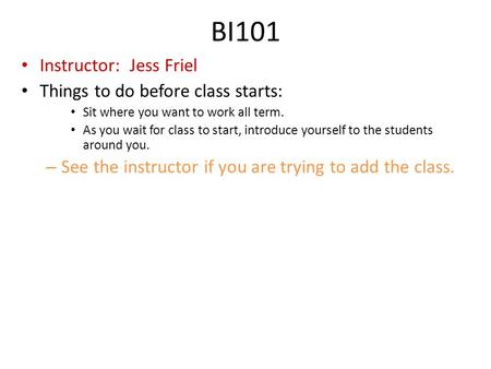 BI101 Instructor: Jess Friel Things to do before class starts: Sit where you want to work all term. As you wait for class to start, introduce yourself.