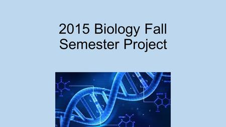 2015 Biology Fall Semester Project. Blue = Description White= What your project slide should look like.