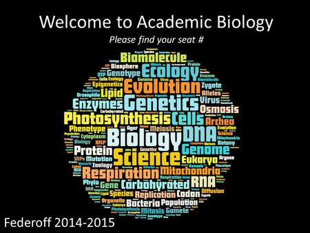 Welcome to Academic Biology Please find your seat # Federoff 2014-2015.