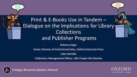 Print & E-Books Use in Tandem – Dialogue on the Implications for Library Collections and Publisher Programs Rebecca Seger Senior Director of Institutional.