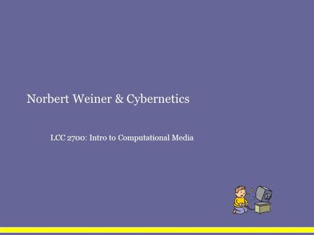 Norbert Weiner & Cybernetics LCC 2700: Intro to Computational Media.