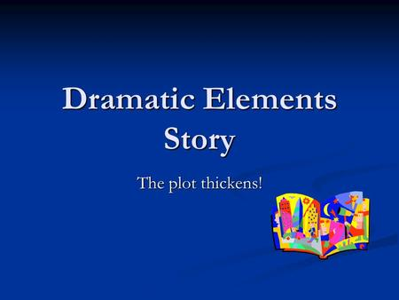 Dramatic Elements Story The plot thickens!. Dramatic Elements These dramatic elements make a game enjoyable. These dramatic elements make a game enjoyable.
