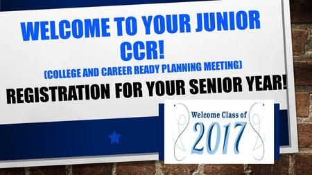 WELCOME TO YOUR JUNIOR CCR! (COLLEGE AND CAREER READY PLANNING MEETING) REGISTRATION FOR YOUR SENIOR YEAR!