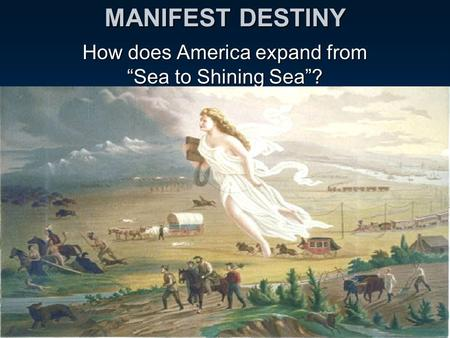 "MANIFEST DESTINY How does America expand from ""Sea to Shining Sea""?"