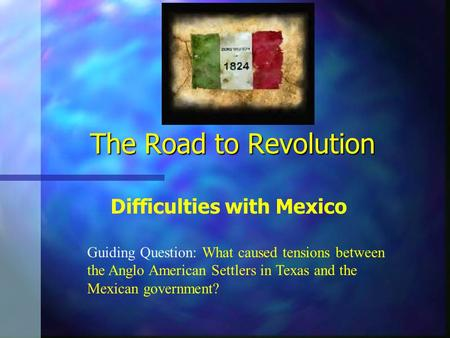 The Road to Revolution Difficulties with Mexico Guiding Question: What caused tensions between the Anglo American Settlers in Texas and the Mexican government?