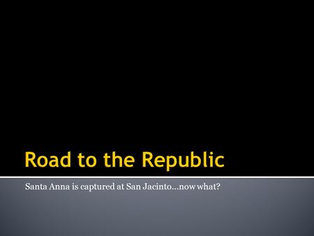 Santa Anna is captured at San Jacinto…now what?.  Happening at the same time as the Battle of the Alamo  2 nd meeting of the Consultation  1 st Consultation.