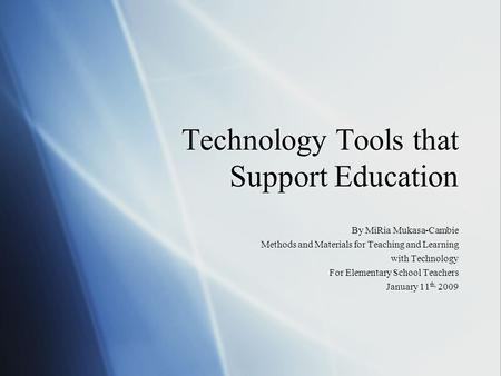 Technology Tools that Support Education By MiRia Mukasa-Cambie Methods and Materials for Teaching and Learning with Technology For Elementary School Teachers.