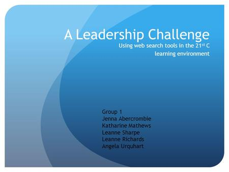 A Leadership Challenge Using web search tools in the 21 st C learning environment Group 1 Jenna Abercrombie Katharine Mathews Leanne Sharpe Leanne Richards.