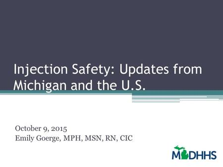 Injection Safety: Updates from Michigan and the U.S. October 9, 2015 Emily Goerge, MPH, MSN, RN, CIC.