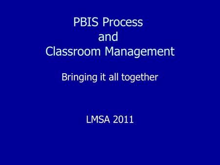 PBIS Process and Classroom Management Bringing it all together LMSA 2011.