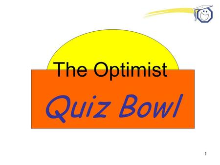 1 The Optimist Quiz Bowl. 2 Who is the most important person in all of Optimist International? the Member.