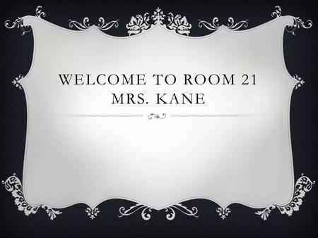 WELCOME TO ROOM 21 MRS. KANE. ALL ABOUT ME  This is my first year at Millennium, and in District 153. I spent the last four years taking care of my.