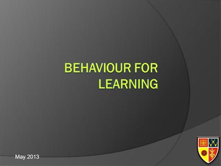 May 2013. Behaviour for Learning Increase awareness of the nature of behaviour for learning Improve the level of behaviour for learning in your classroom.