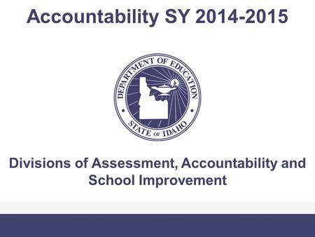 Accountability SY 2014-2015 Divisions of Assessment, Accountability and School Improvement.