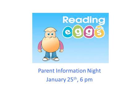 Reading Eggs Parent Information Night January 25 th, 6 pm.