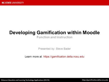 Developing Gamification within Moodle Function and Instruction Presented by: Steve Bader Learn more at: https://gamification.delta.ncsu.edu https://gamification.delta.ncsu.edu.