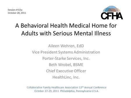 A Behavioral Health Medical Home for Adults with Serious Mental Illness Aileen Wehren, EdD Vice President Systems Administration Porter-Starke Services,