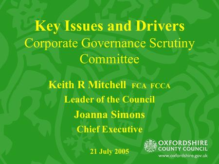 Key Issues and Drivers Corporate Governance Scrutiny Committee Keith R Mitchell FCA FCCA Leader of the Council Joanna Simons Chief Executive 21 July 2005.