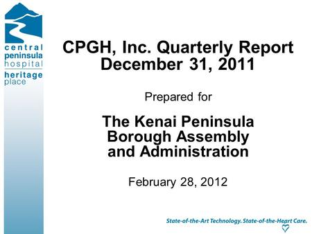 CPGH, Inc. Quarterly Report December 31, 2011 Prepared for The Kenai Peninsula Borough Assembly and Administration February 28, 2012.