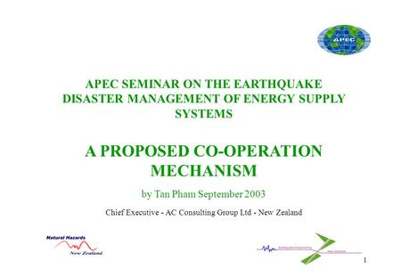 1 APEC SEMINAR ON THE EARTHQUAKE DISASTER MANAGEMENT OF ENERGY SUPPLY SYSTEMS A PROPOSED CO-OPERATION MECHANISM by Tan Pham September 2003 Chief Executive.