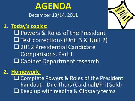 AGENDA December 13/14, 2011 1.Today's topics:  Powers & Roles of the President  Test corrections (Unit 3 & Unit 2)  2012 Presidential Candidate Comparisons,