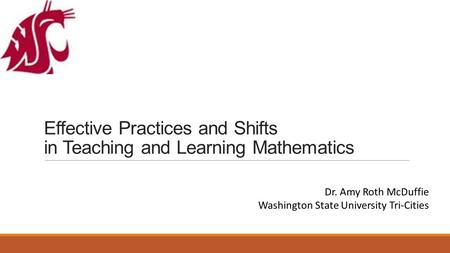 Effective Practices and Shifts in Teaching and Learning Mathematics Dr. Amy Roth McDuffie Washington State University Tri-Cities.