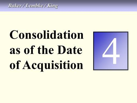 4-1 Consolidation as of the Date of Acquisition 4 Baker / Lembke / King.