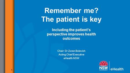 1 Remember me? The patient is key Including the patient's perspective improves health outcomes Chair: Dr Zoran Bolevich Acting Chief Executive eHealth.