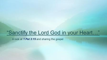 """Sanctify the Lord God in your Heart…"" A look at 1 Pet 3:15 and sharing the gospel."