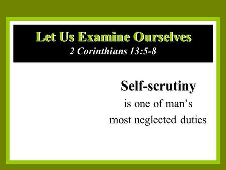 Let Us Examine Ourselves Self-scrutiny is one of man's most neglected duties 2 Corinthians 13:5-8.