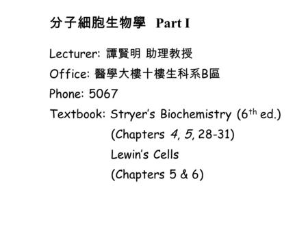 Lecturer: 譚賢明 助理教授 Office: 醫學大樓十樓生科系 B 區 Phone: 5067 Textbook: Stryer's Biochemistry (6 th ed.) (Chapters 4, 5, 28-31) Lewin's Cells (Chapters 5 & 6) 分子細胞生物學.