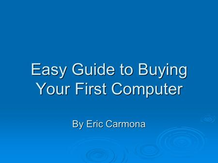Easy Guide to Buying Your First Computer By Eric Carmona.