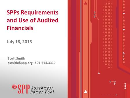 SPPs Requirements and Use of Audited Financials July 18, 2013 Scott Smith · 501.614.3339.