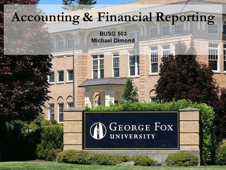 Accounting & Financial Reporting BUSG 503 Michael Dimond.