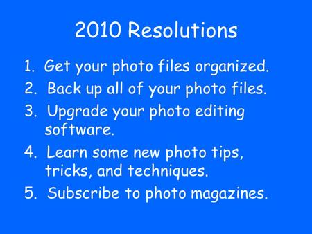 2010 Resolutions 1. Get your photo files organized. 2. Back up all of your photo files. 3. Upgrade your photo editing software. 4. Learn some new photo.