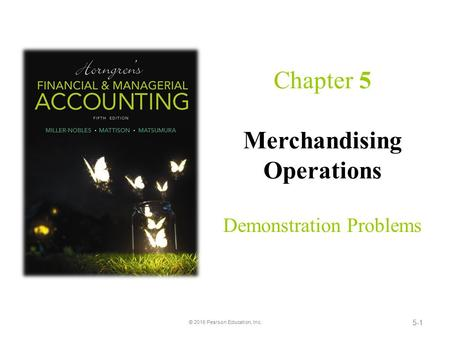 5-1 Chapter 5 Merchandising Operations Demonstration Problems © 2016 Pearson Education, Inc.