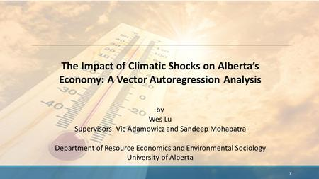 The Impact of Climatic Shocks on Alberta's Economy: A Vector Autoregression Analysis by Wes Lu Supervisors: Vic Adamowicz and Sandeep Mohapatra Department.