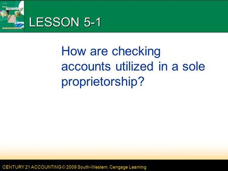 CENTURY 21 ACCOUNTING © 2009 South-Western, Cengage Learning LESSON 5-1 How are checking accounts utilized in a sole proprietorship?