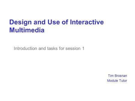 Design and Use of Interactive Multimedia Tim Brosnan Module Tutor Introduction and tasks for session 1.
