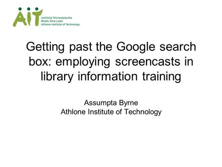 Getting past the Google search box: employing screencasts in library information training Assumpta Byrne Athlone Institute of Technology.