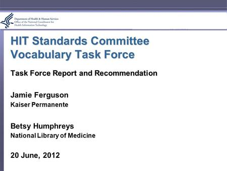 HIT Standards Committee Vocabulary Task Force Task Force Report and Recommendation Jamie Ferguson Kaiser Permanente Betsy Humphreys National Library of.